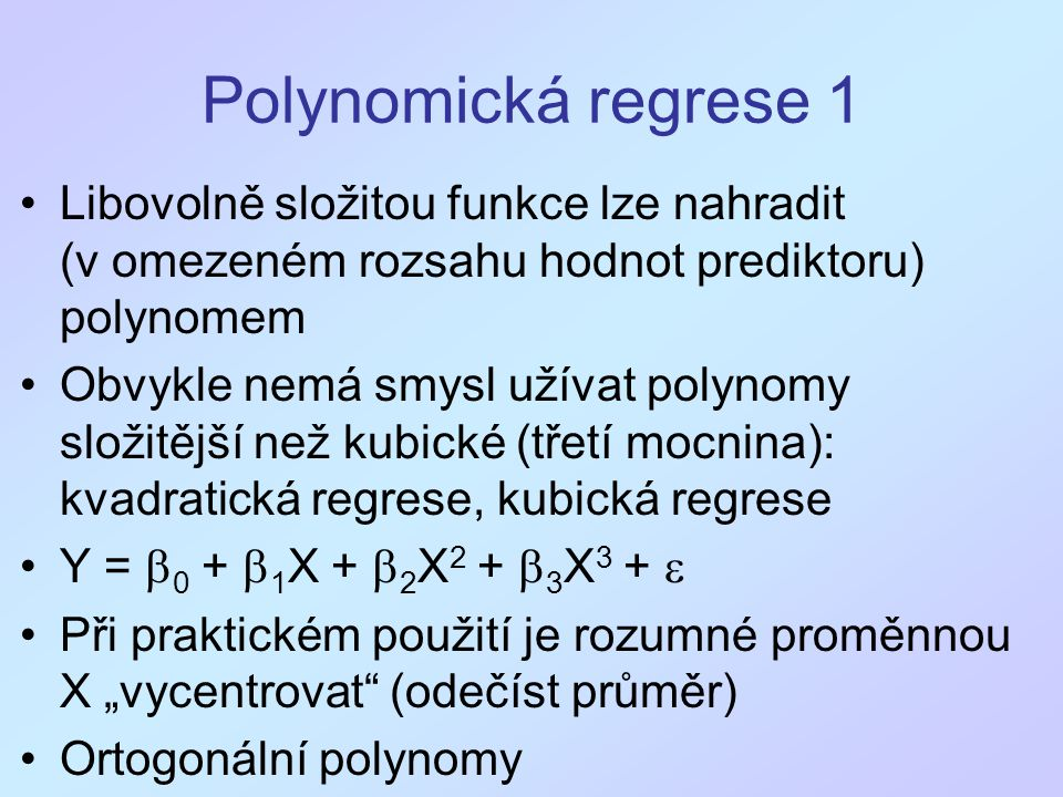 Polynomická regrese 1 Libovolně složitou funkce lze nahradit (v omezeném rozsahu hodnot prediktoru) polynomem.