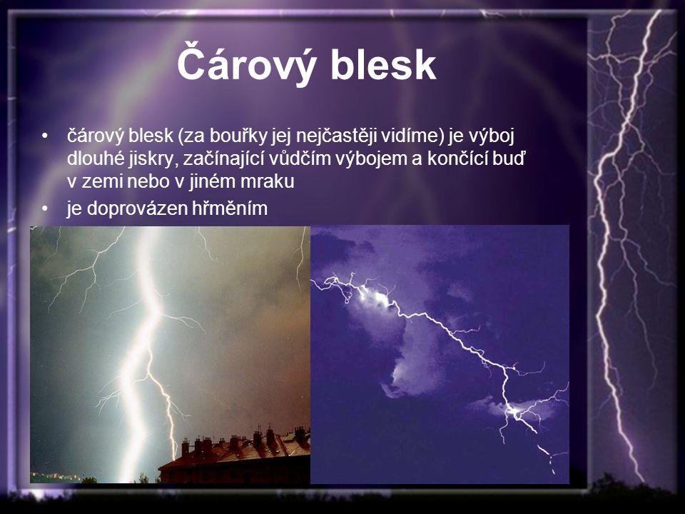 Čárový blesk čárový blesk (za bouřky jej nejčastěji vidíme) je výboj dlouhé jiskry, začínající vůdčím výbojem a končící buď v zemi nebo v jiném mraku.