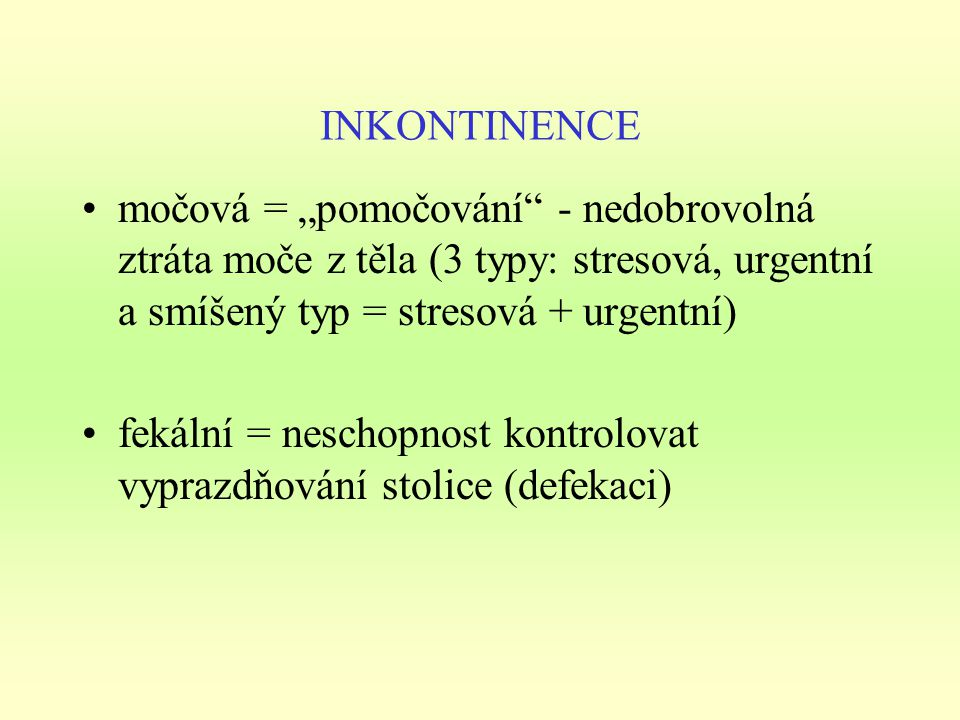 """INKONTINENCE močová = """"pomočování - nedobrovolná ztráta moče z těla (3 typy: stresová, urgentní a smíšený typ = stresová + urgentní)"""