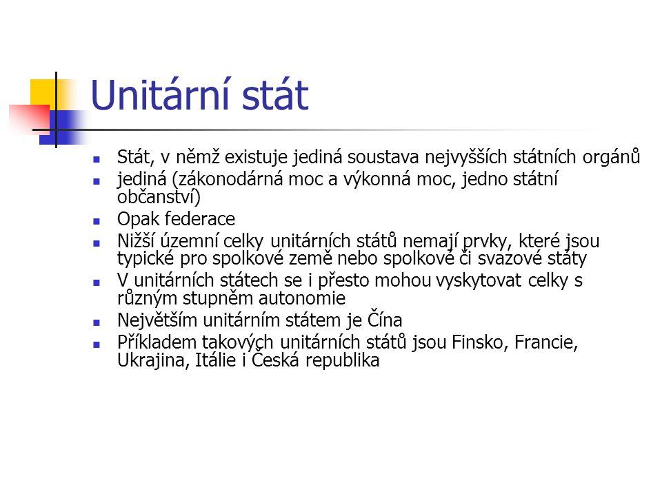 Unitární stát Stát, v němž existuje jediná soustava nejvyšších státních orgánů. jediná (zákonodárná moc a výkonná moc, jedno státní občanství)