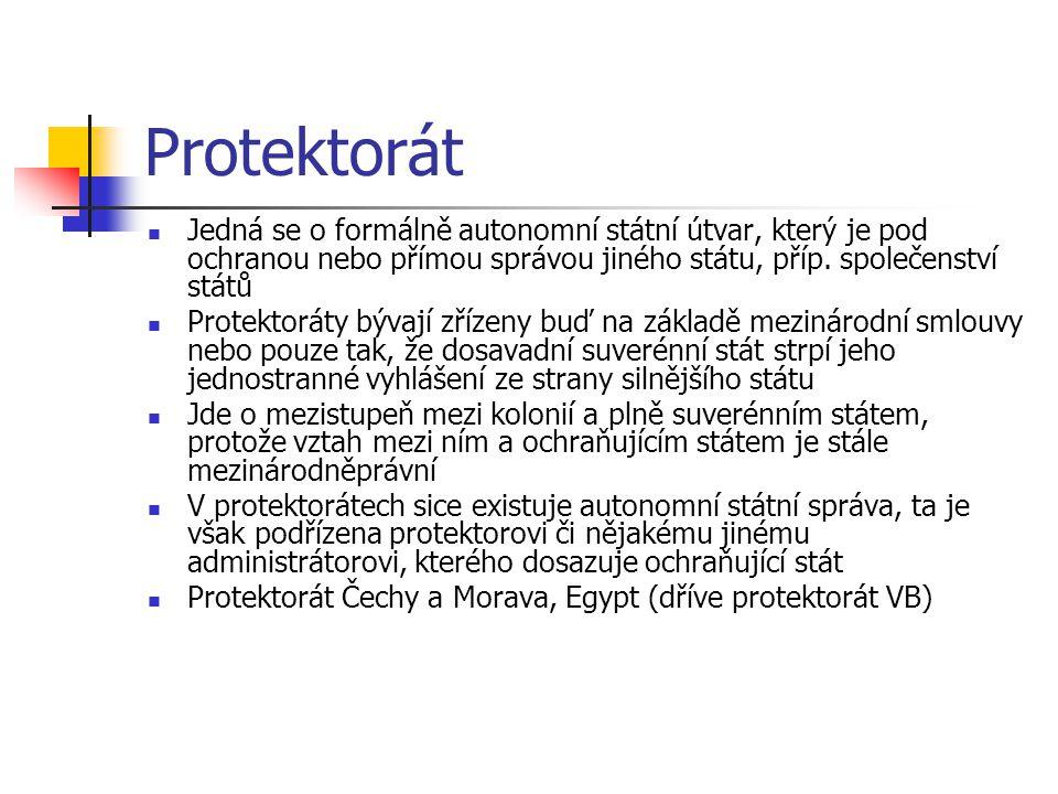 Protektorát Jedná se o formálně autonomní státní útvar, který je pod ochranou nebo přímou správou jiného státu, příp. společenství států.