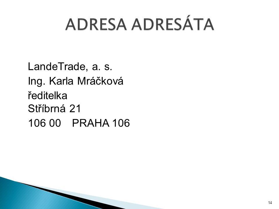 ADRESA ADRESÁTA LandeTrade, a. s. Ing. Karla Mráčková ředitelka Stříbrná 21 106 00 PRAHA 106
