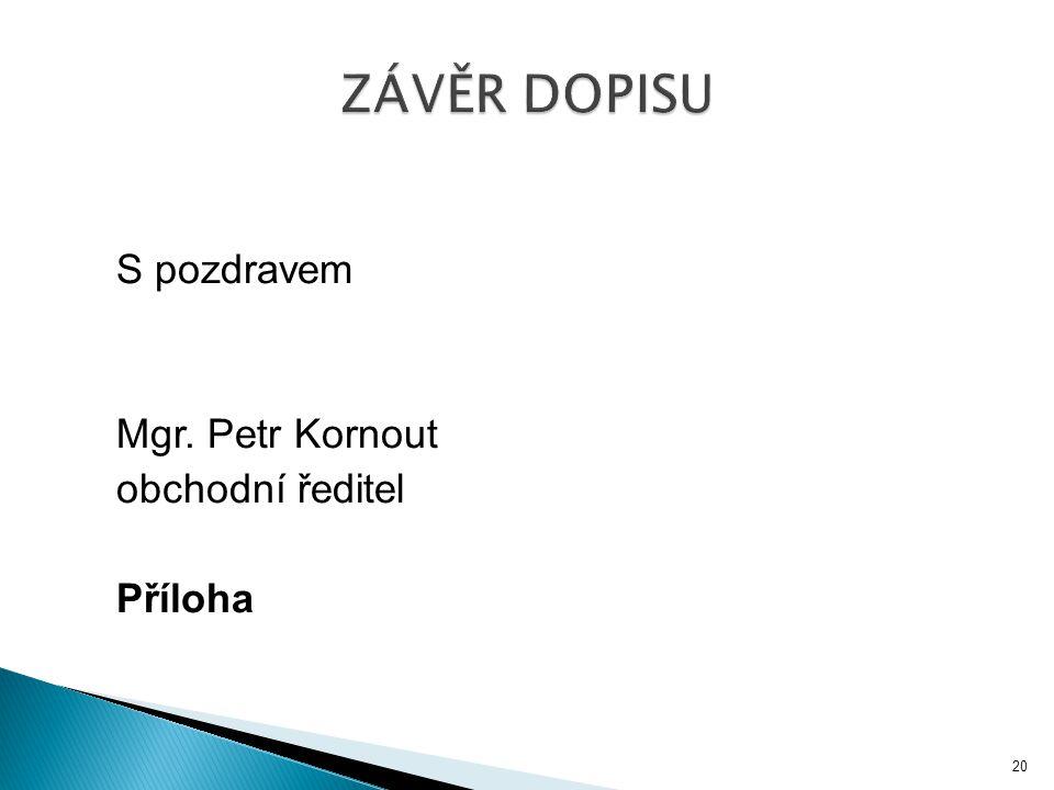 ZÁVĚR DOPISU S pozdravem Mgr. Petr Kornout obchodní ředitel Příloha