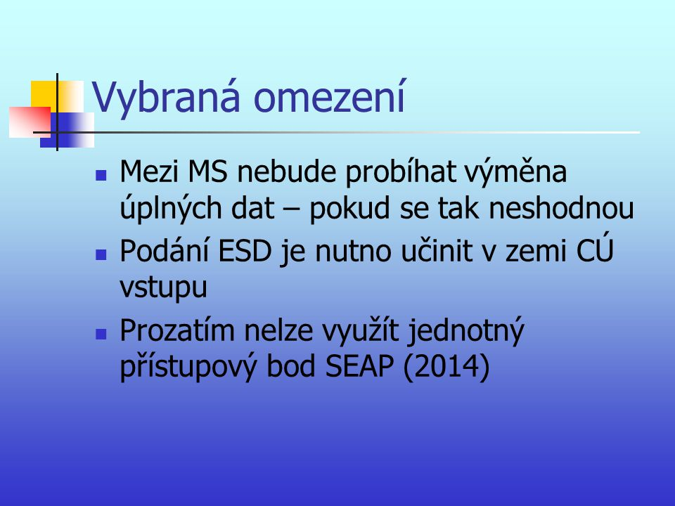 Vybraná omezení Mezi MS nebude probíhat výměna úplných dat – pokud se tak neshodnou. Podání ESD je nutno učinit v zemi CÚ vstupu.