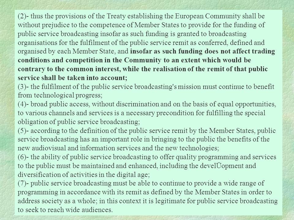 (2)- thus the provisions of the Treaty establishing the European Community shall be without prejudice to the competence of Member States to provide for the funding of public service broadcasting insofar as such funding is granted to broadcasting organisations for the fulfilment of the public service remit as conferred, defined and organised by each Member State, and insofar as such funding does not affect trading conditions and competition in the Community to an extent which would be contrary to the common interest, while the realisation of the remit of that public service shall be taken into account;