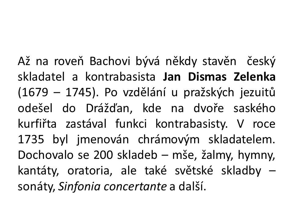 Až na roveň Bachovi bývá někdy stavěn český skladatel a kontrabasista Jan Dismas Zelenka (1679 – 1745).