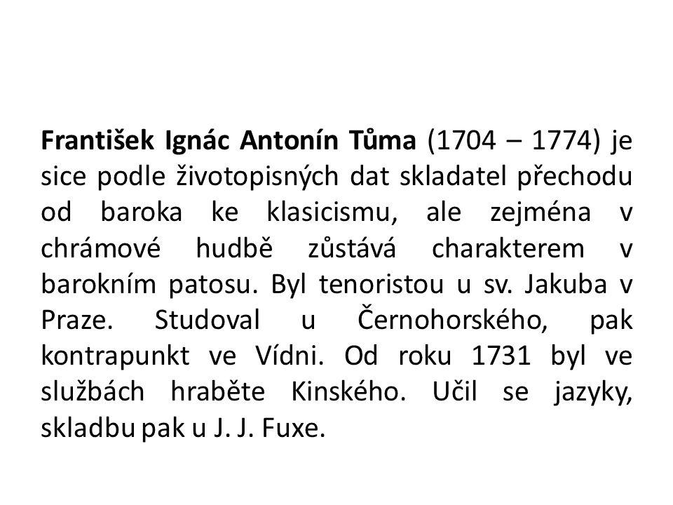 František Ignác Antonín Tůma (1704 – 1774) je sice podle životopisných dat skladatel přechodu od baroka ke klasicismu, ale zejména v chrámové hudbě zůstává charakterem v barokním patosu.