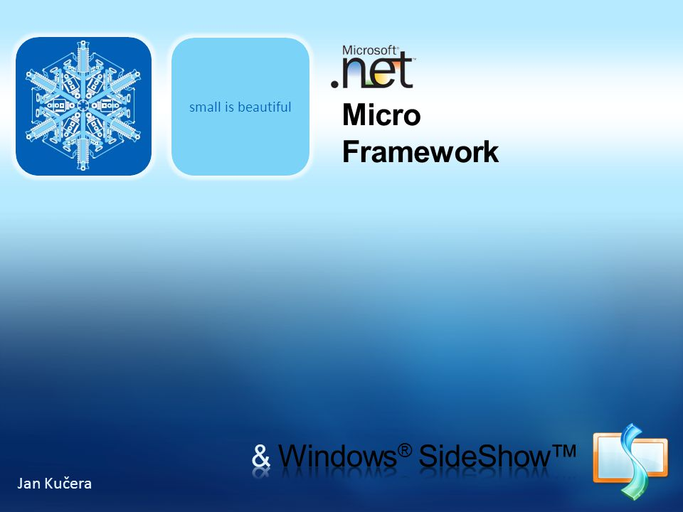 small is beautiful Micro Framework & Windows® SideShow™ Jan Kučera