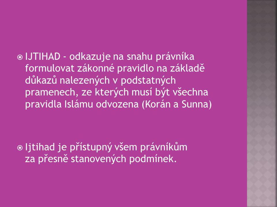 IJTIHAD - odkazuje na snahu právníka formulovat zákonné pravidlo na základě důkazů nalezených v podstatných pramenech, ze kterých musí být všechna pravidla Islámu odvozena (Korán a Sunna)