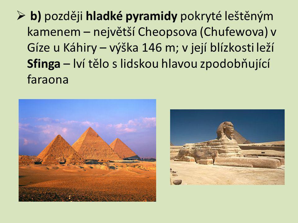 b) později hladké pyramidy pokryté leštěným kamenem – největší Cheopsova (Chufewova) v Gíze u Káhiry – výška 146 m; v její blízkosti leží Sfinga – lví tělo s lidskou hlavou zpodobňující faraona