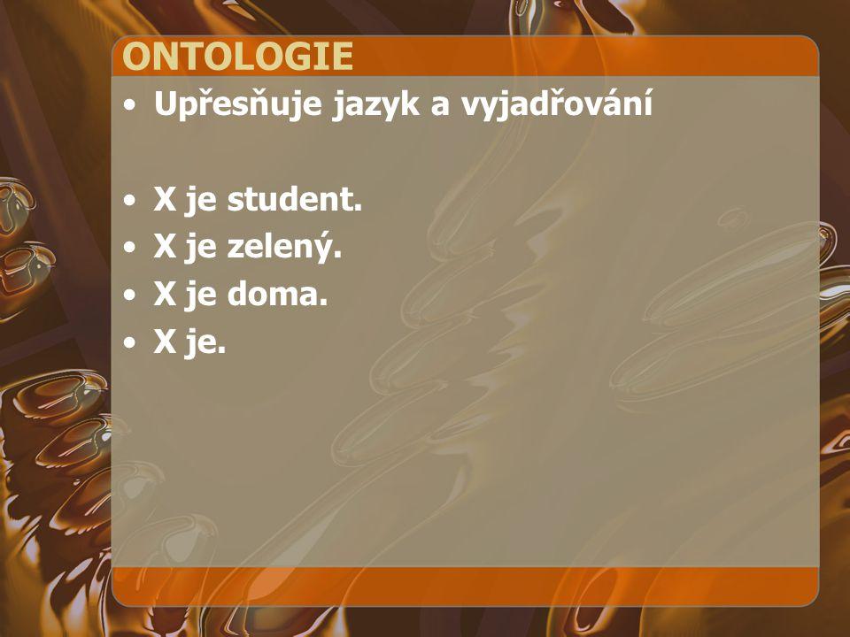 ONTOLOGIE Upřesňuje jazyk a vyjadřování X je student. X je zelený.