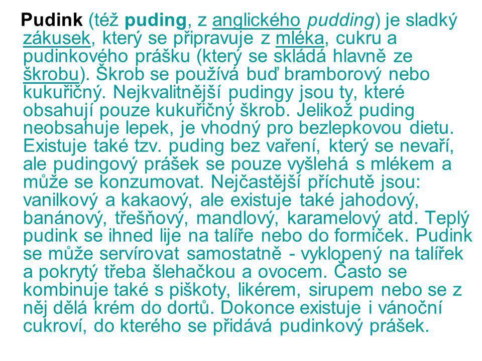 Pudink (též puding, z anglického pudding) je sladký zákusek, který se připravuje z mléka, cukru a pudinkového prášku (který se skládá hlavně ze škrobu).