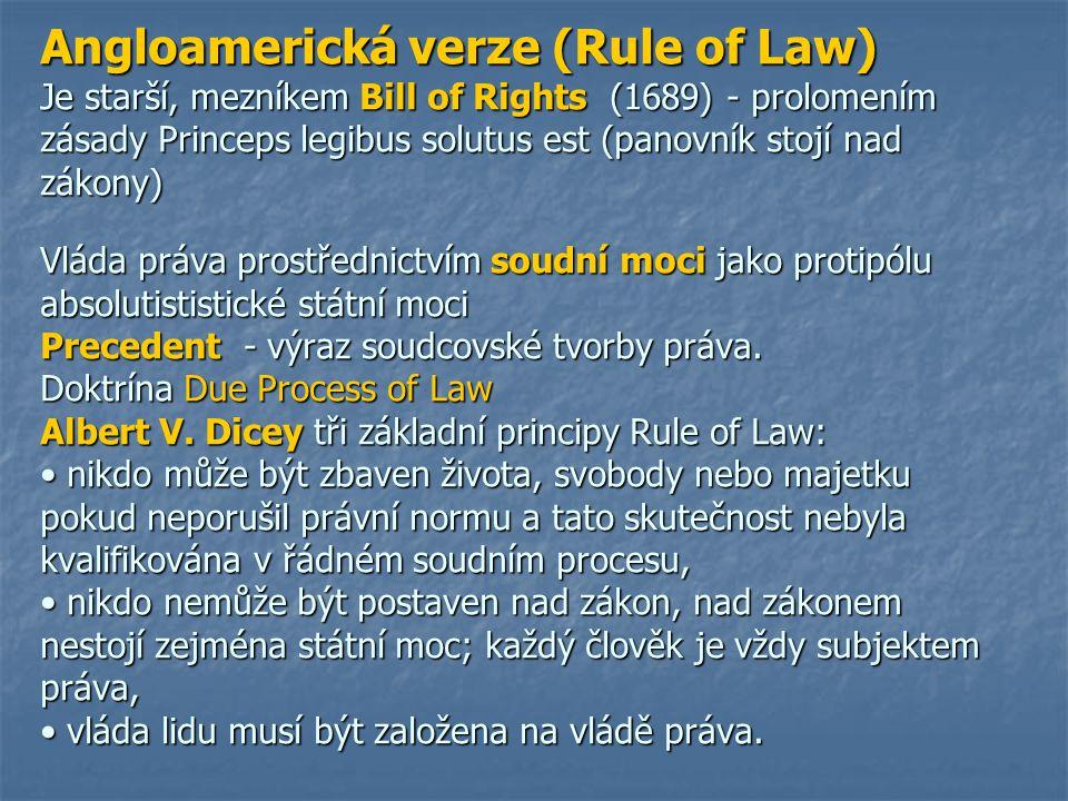 Angloamerická verze (Rule of Law) Je starší, mezníkem Bill of Rights (1689) - prolomením zásady Princeps legibus solutus est (panovník stojí nad zákony) Vláda práva prostřednictvím soudní moci jako protipólu absolutististické státní moci Precedent - výraz soudcovské tvorby práva.