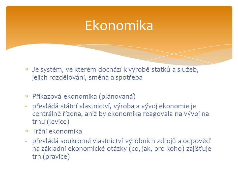 Ekonomika Je systém, ve kterém dochází k výrobě statků a služeb, jejich rozdělování, směna a spotřeba.