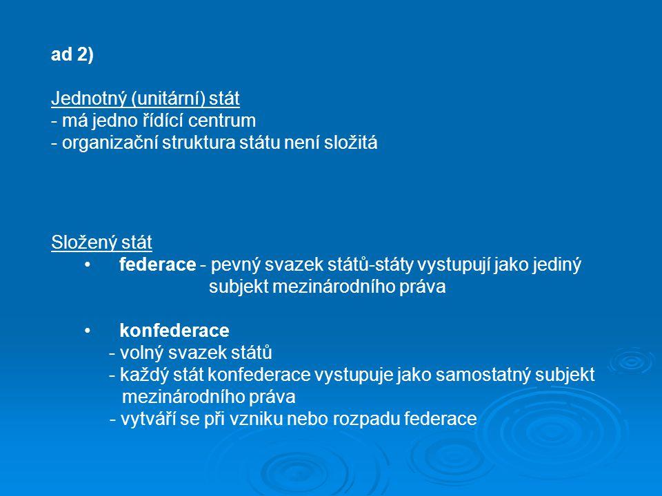 ad 2) Jednotný (unitární) stát. - má jedno řídící centrum. - organizační struktura státu není složitá.