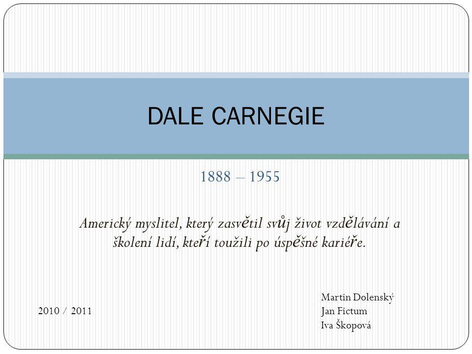 DALE CARNEGIE 1888 – 1955. Americký myslitel, který zasvětil svůj život vzdělávání a školení lidí, kteří toužili po úspěšné kariéře.