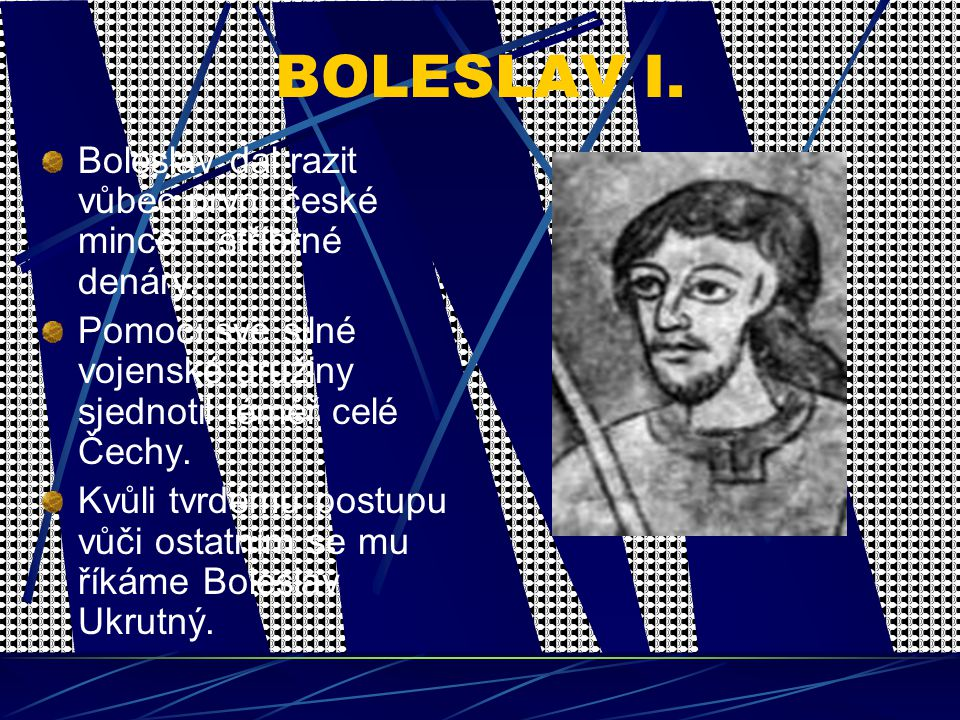 BOLESLAV I. Boleslav dal razit vůbec první české mince – stříbrné denáry. Pomocí své silné vojenské družiny sjednotil téměř celé Čechy.
