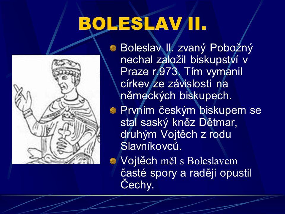 BOLESLAV II. Boleslav II. zvaný Pobožný nechal založil biskupství v Praze r.973. Tím vymanil církev ze závislosti na německých biskupech.