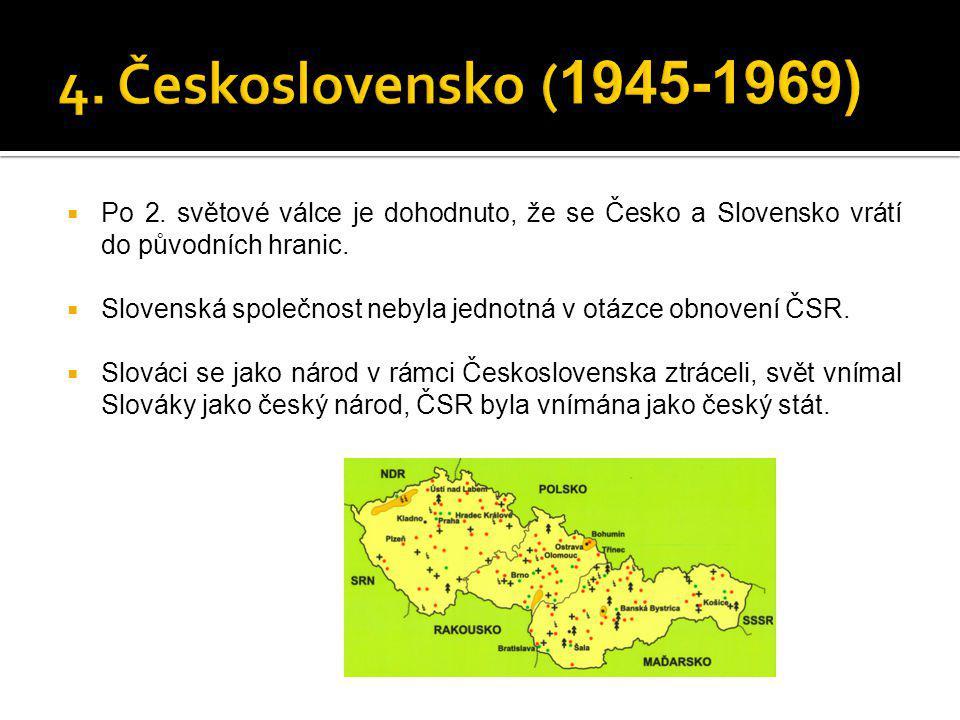 4. Československo (1945-1969) Po 2. světové válce je dohodnuto, že se Česko a Slovensko vrátí do původních hranic.