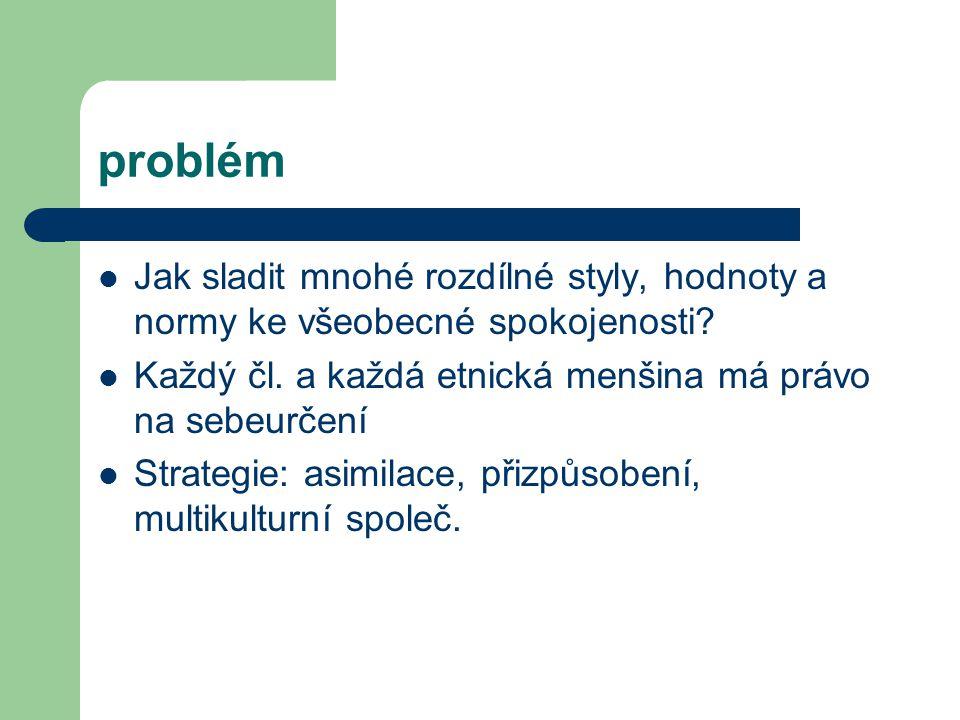 problém Jak sladit mnohé rozdílné styly, hodnoty a normy ke všeobecné spokojenosti Každý čl. a každá etnická menšina má právo na sebeurčení.