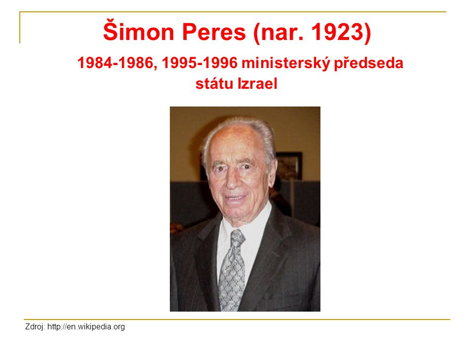 Šimon Peres (nar. 1923) 1984-1986, 1995-1996 ministerský předseda státu Izrael