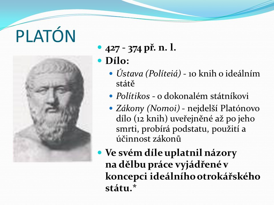 PLATÓN 427 - 374 př. n. l. Dílo: Ústava (Políteiá) - 10 knih o ideálním státě. Polítikos - o dokonalém státníkovi.
