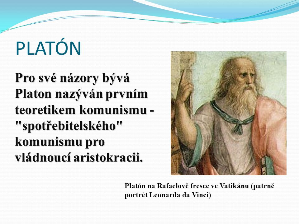 PLATÓN Pro své názory bývá Platon nazýván prvním teoretikem komunismu - spotřebitelského komunismu pro vládnoucí aristokracii.