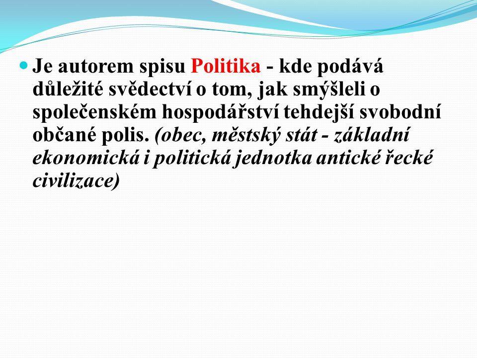 Je autorem spisu Politika - kde podává důležité svědectví o tom, jak smýšleli o společenském hospodářství tehdejší svobodní občané polis.