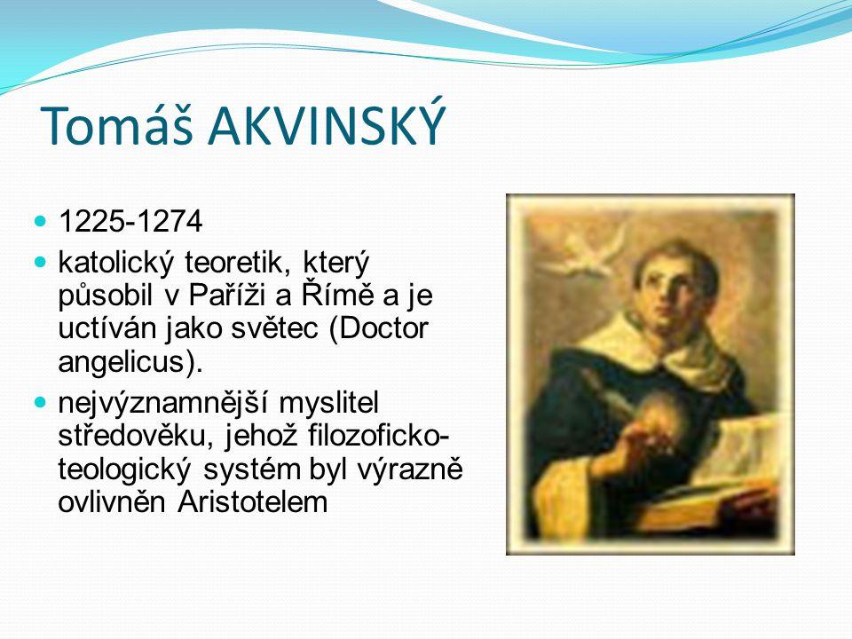 Tomáš AKVINSKÝ 1225-1274. katolický teoretik, který působil v Paříži a Římě a je uctíván jako světec (Doctor angelicus).