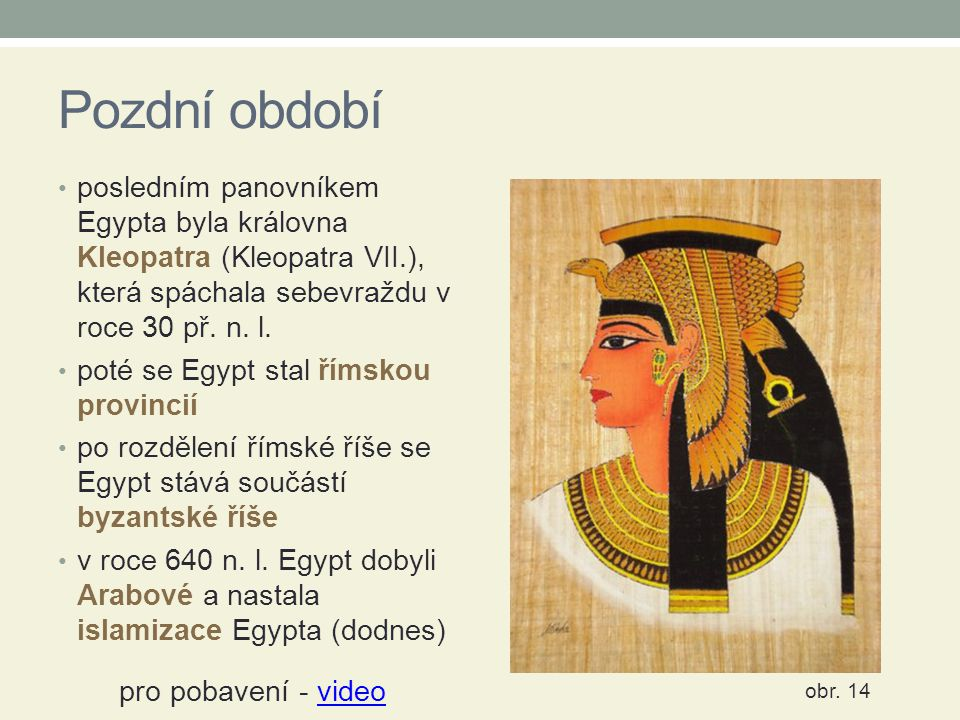 Pozdní období posledním panovníkem Egypta byla královna Kleopatra (Kleopatra VII.), která spáchala sebevraždu v roce 30 př. n. l.