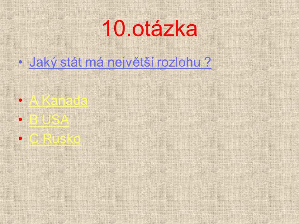 10.otázka Jaký stát má největší rozlohu A Kanada B USA C Rusko