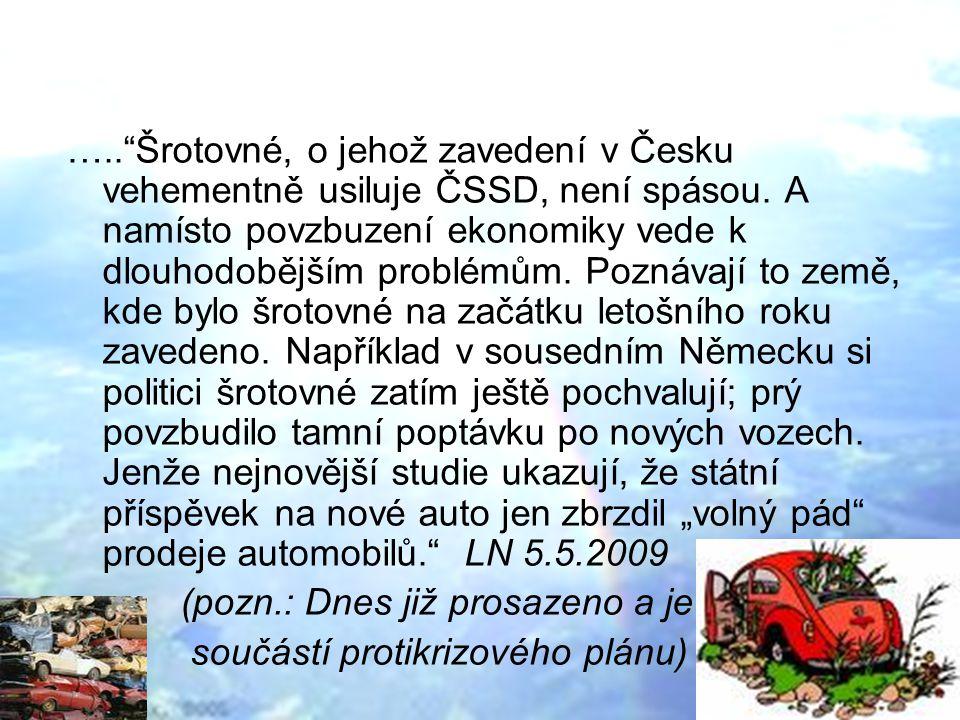 """….. Šrotovné, o jehož zavedení v Česku vehementně usiluje ČSSD, není spásou. A namísto povzbuzení ekonomiky vede k dlouhodobějším problémům. Poznávají to země, kde bylo šrotovné na začátku letošního roku zavedeno. Například v sousedním Německu si politici šrotovné zatím ještě pochvalují; prý povzbudilo tamní poptávku po nových vozech. Jenže nejnovější studie ukazují, že státní příspěvek na nové auto jen zbrzdil """"volný pád prodeje automobilů. LN 5.5.2009"""