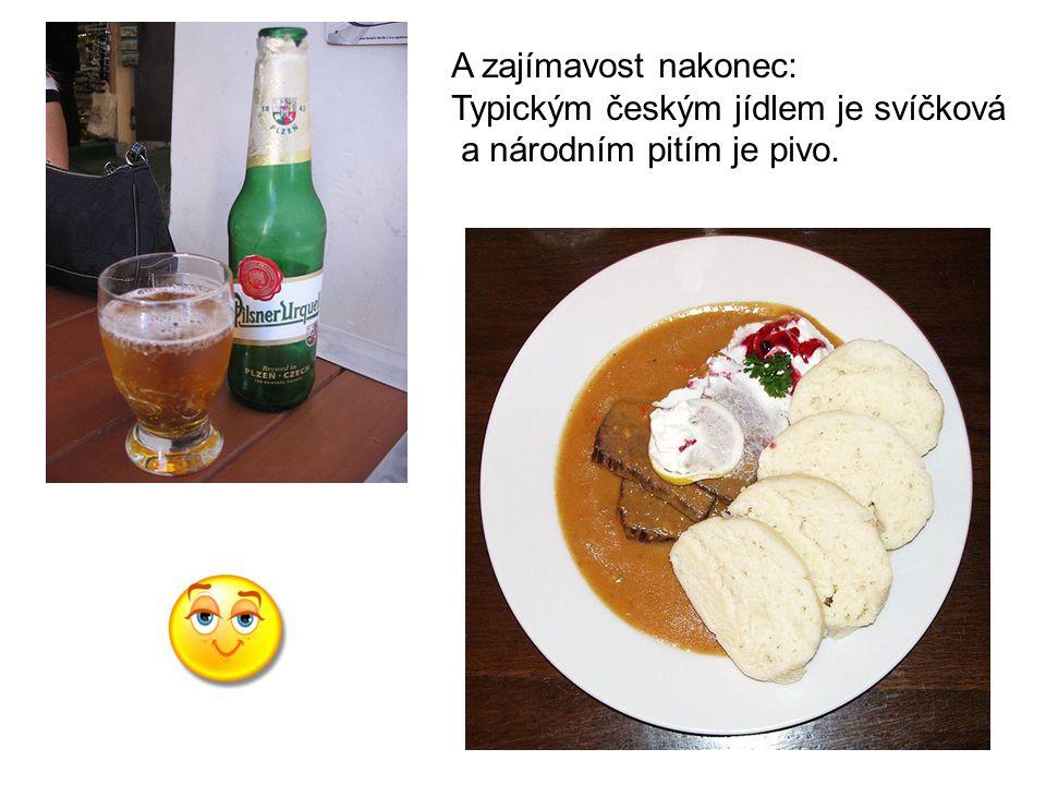 A zajímavost nakonec: Typickým českým jídlem je svíčková a národním pitím je pivo.