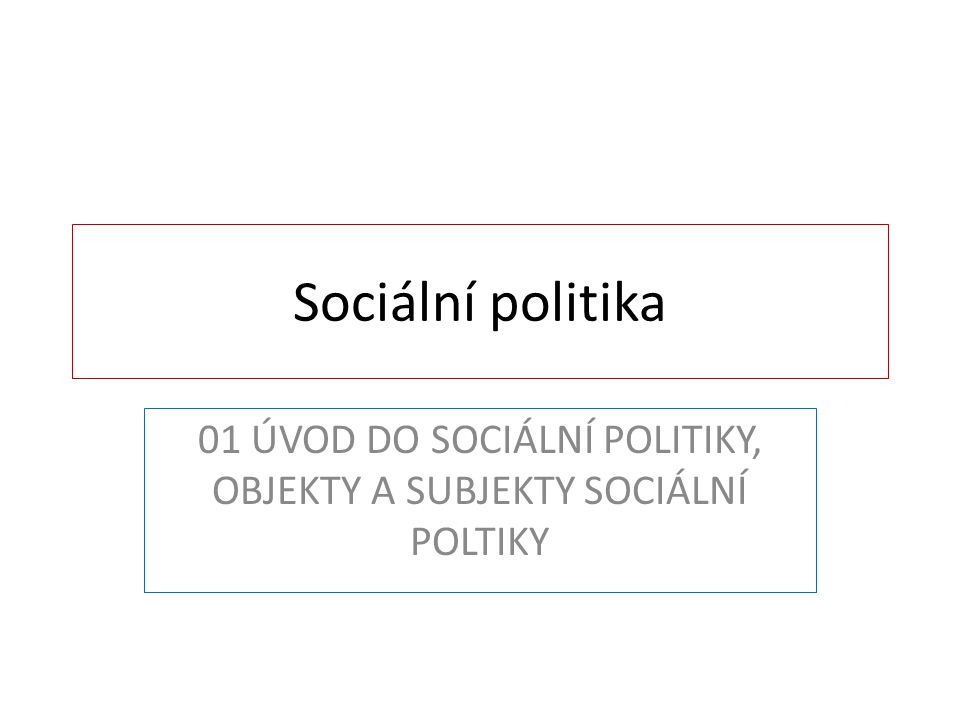 01 ÚVOD DO SOCIÁLNÍ POLITIKY, OBJEKTY A SUBJEKTY SOCIÁLNÍ POLTIKY
