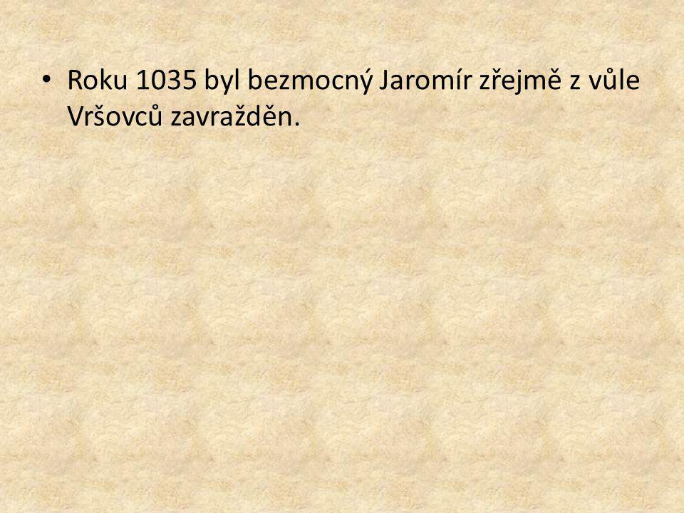 Roku 1035 byl bezmocný Jaromír zřejmě z vůle Vršovců zavražděn.