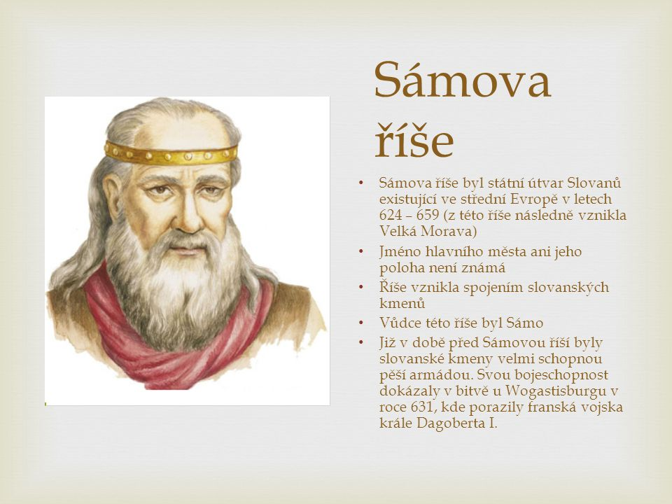 Sámova říše Sámova říše byl státní útvar Slovanů existující ve střední Evropě v letech 624 – 659 (z této říše následně vznikla Velká Morava)