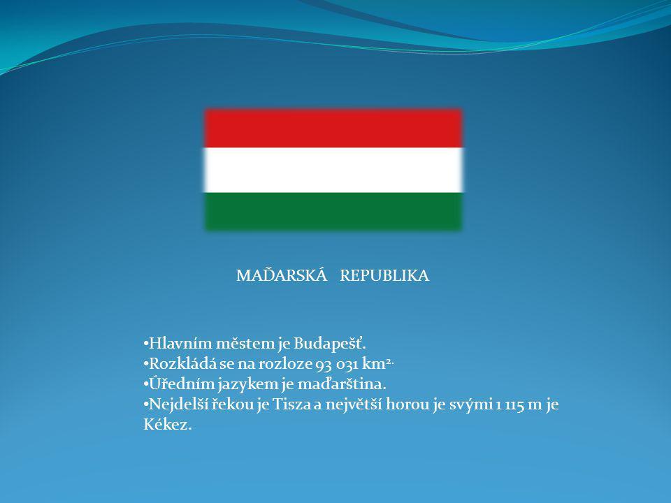 MAĎARSKÁ REPUBLIKA Hlavním městem je Budapešť. Rozkládá se na rozloze 93 031 km2. Úředním jazykem je maďarština.
