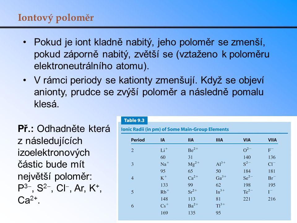 Iontový poloměr Pokud je iont kladně nabitý, jeho poloměr se zmenší, pokud záporně nabitý, zvětší se (vztaženo k poloměru elektroneutrálního atomu).