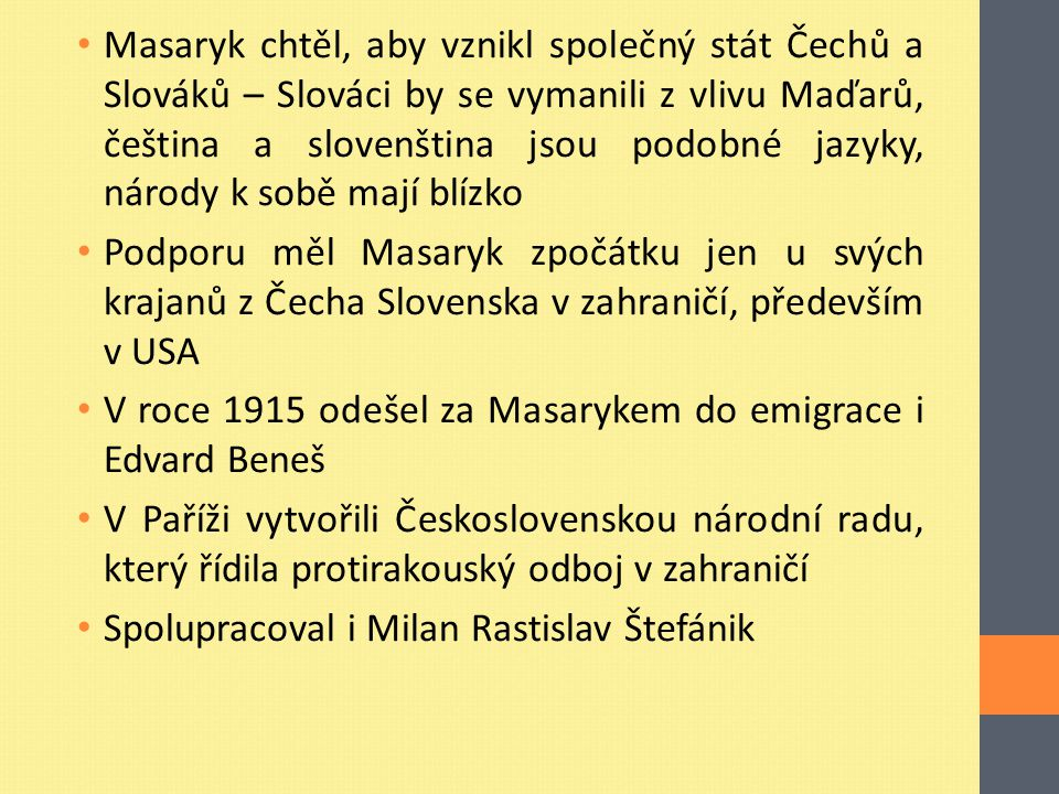 Masaryk chtěl, aby vznikl společný stát Čechů a Slováků – Slováci by se vymanili z vlivu Maďarů, čeština a slovenština jsou podobné jazyky, národy k sobě mají blízko