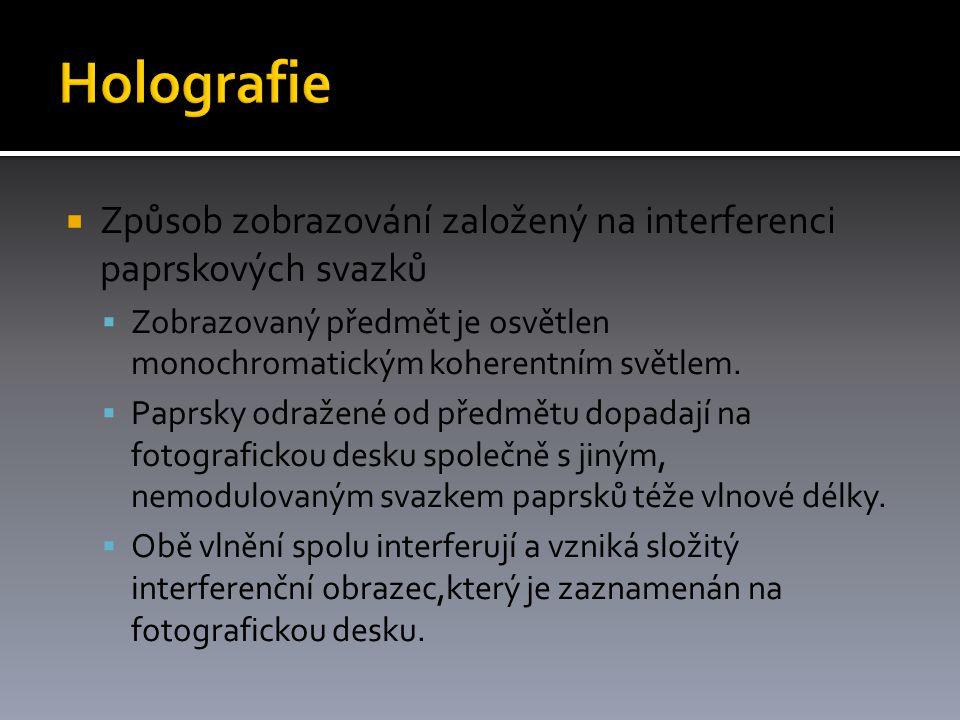 Holografie Způsob zobrazování založený na interferenci paprskových svazků. Zobrazovaný předmět je osvětlen monochromatickým koherentním světlem.