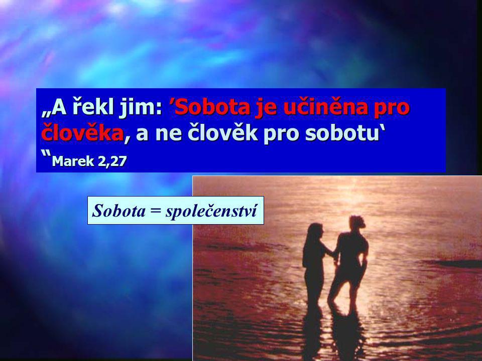 """""""A řekl jim: 'Sobota je učiněna pro člověka, a ne člověk pro sobotu' Marek 2,27"""