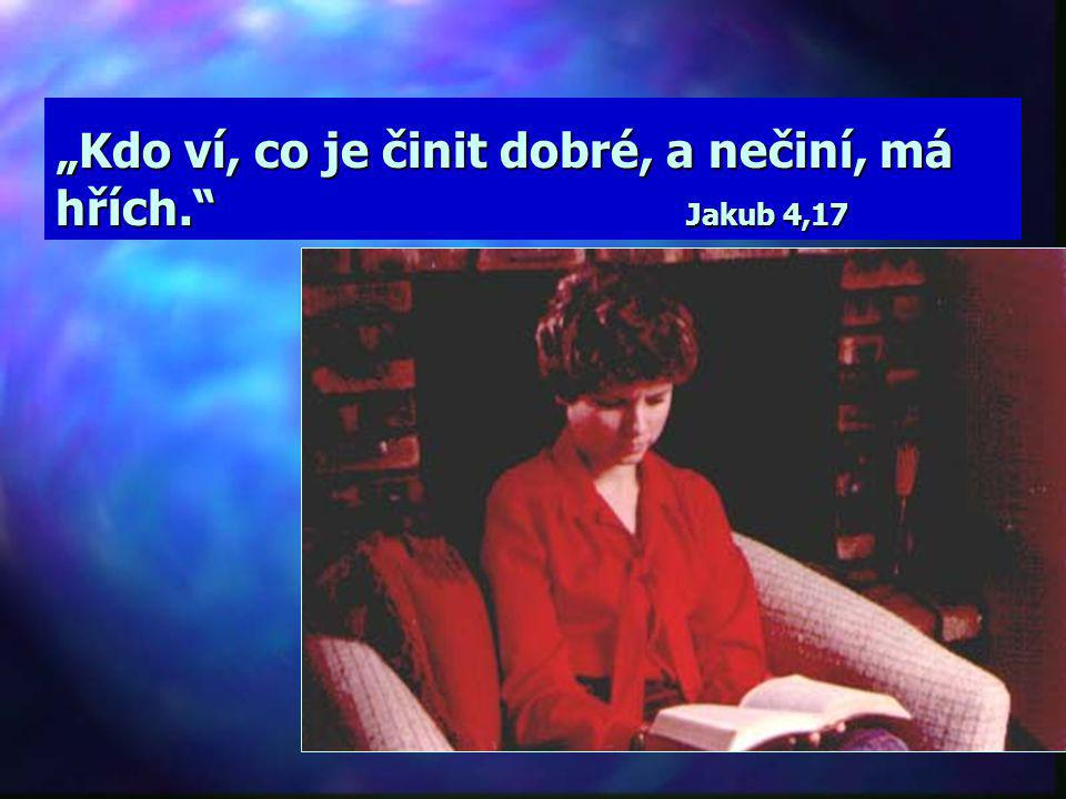 """""""Kdo ví, co je činit dobré, a nečiní, má hřích. Jakub 4,17"""
