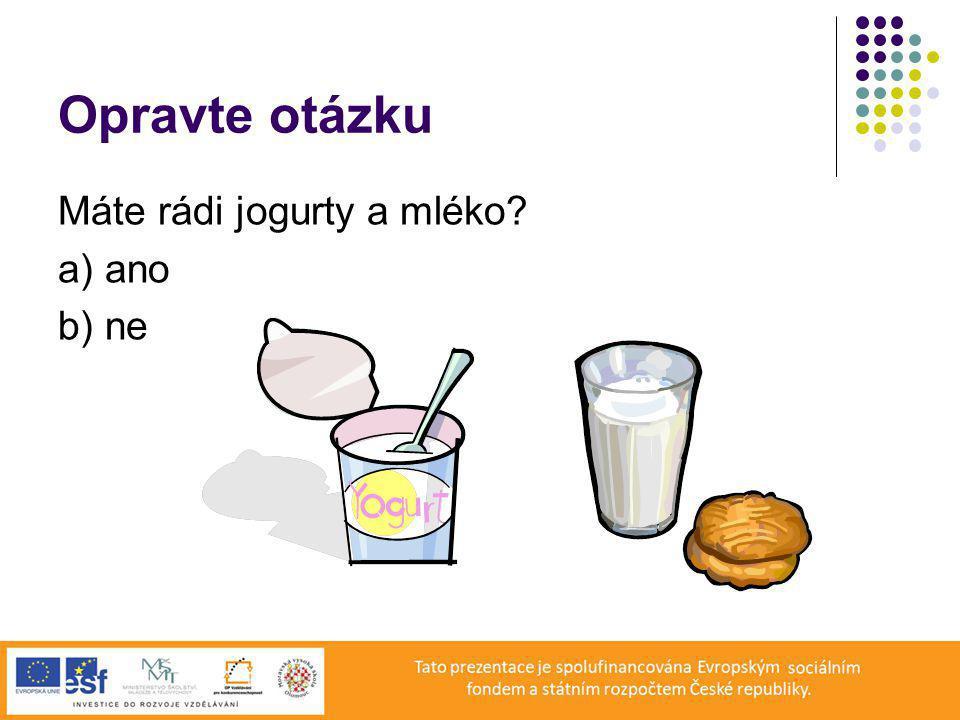 Opravte otázku Máte rádi jogurty a mléko a) ano b) ne