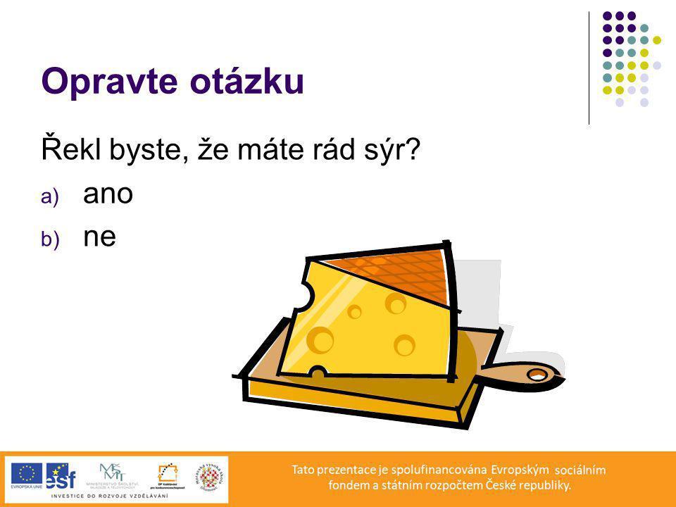 Opravte otázku Řekl byste, že máte rád sýr ano ne
