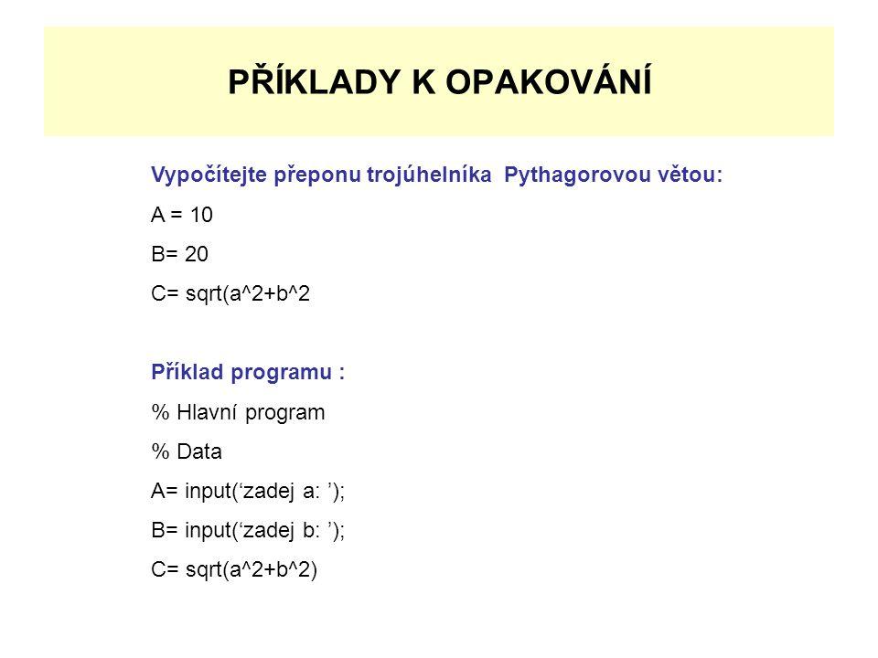 PŘÍKLADY K OPAKOVÁNÍ Vypočítejte přeponu trojúhelníka Pythagorovou větou: A = 10. B= 20. C= sqrt(a^2+b^2.