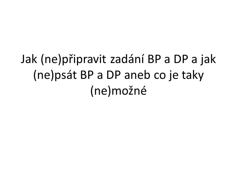 Jak (ne)připravit zadání BP a DP a jak (ne)psát BP a DP aneb co je taky (ne)možné