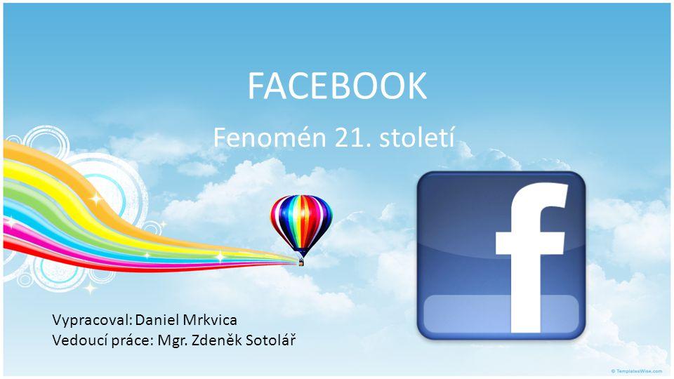 FACEBOOK Fenomén 21. století Vypracoval: Daniel Mrkvica