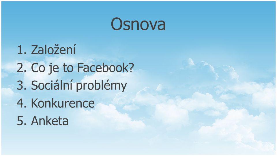 Osnova 1. Založení 2. Co je to Facebook 3. Sociální problémy 4. Konkurence 5. Anketa