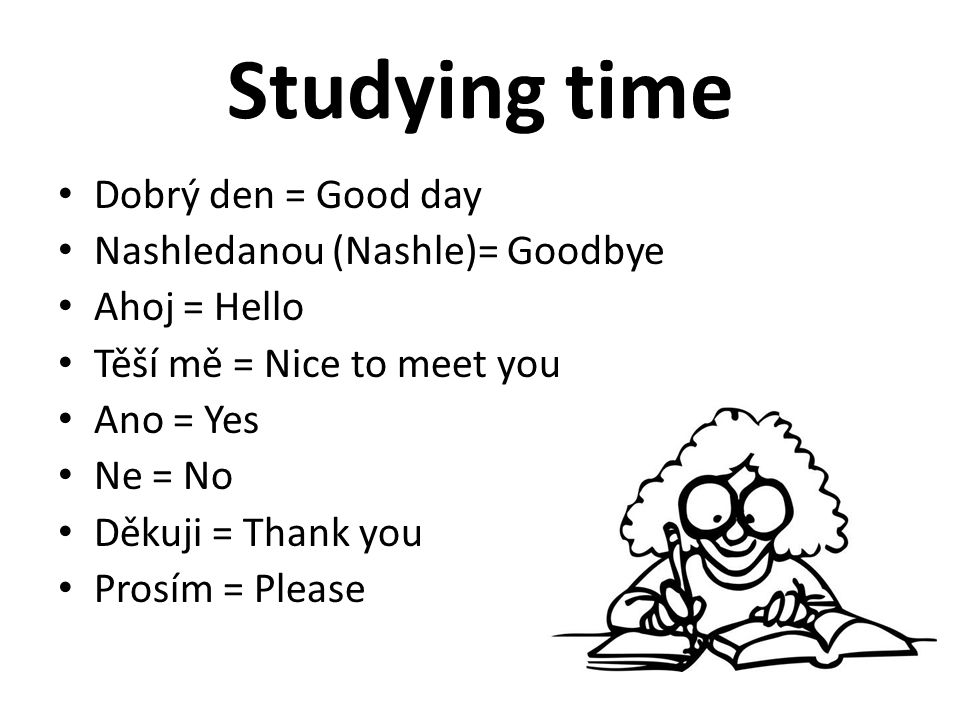 Studying time Dobrý den = Good day Nashledanou (Nashle)= Goodbye