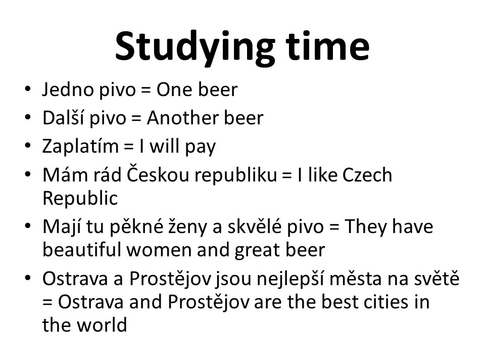 Studying time Jedno pivo = One beer Další pivo = Another beer